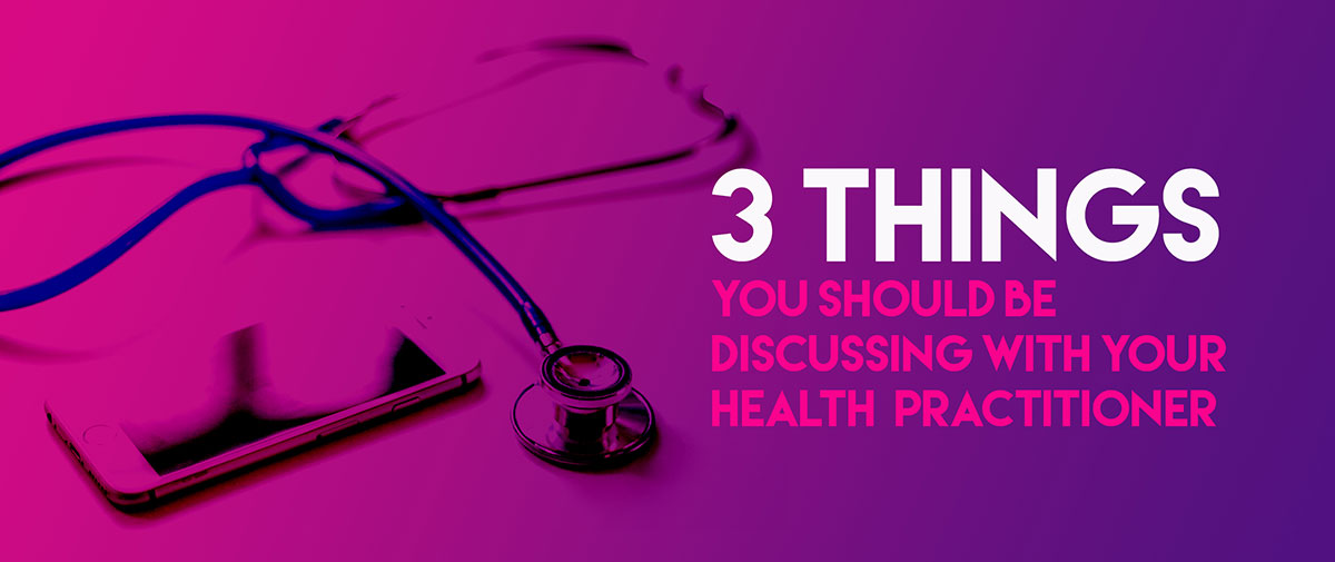 3 Things You Should Be Discussing With Your Health Practitioner